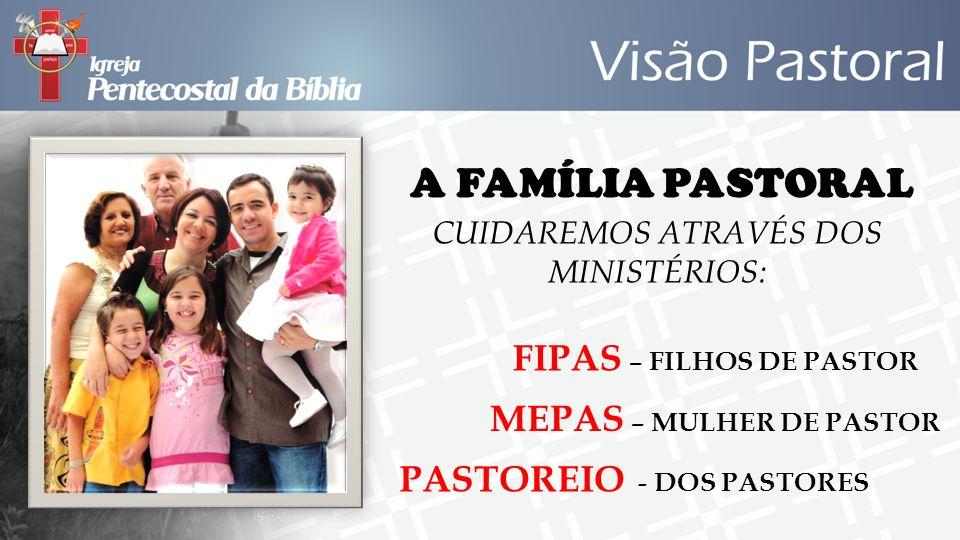 A FAMÍLIA PASTORAL CUIDAREMOS ATRAVÉS DOS MINISTÉRIOS: FIPAS – FILHOS DE PASTOR MEPAS – MULHER DE PASTOR PASTOREIO - DOS PASTORES