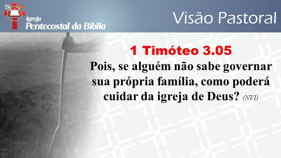 1 Timóteo 3.05 Pois, se alguém não sabe governar sua própria família, como poderá cuidar da igreja de Deus? (NVI)