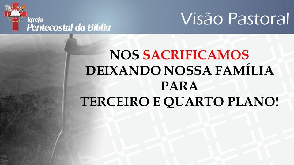 NOS SACRIFICAMOS DEIXANDO NOSSA FAMÍLIA PARA TERCEIRO E QUARTO PLANO!