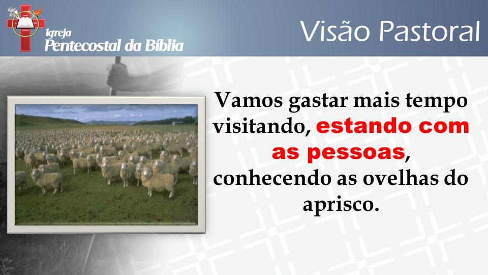 Vamos gastar mais tempo visitando, estando com as pessoas, conhecendo as ovelhas do aprisco.
