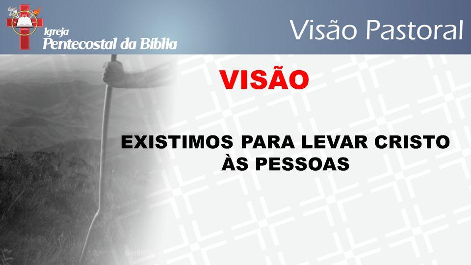 VISÃO EXISTIMOS PARA LEVAR CRISTO ÀS PESSOAS