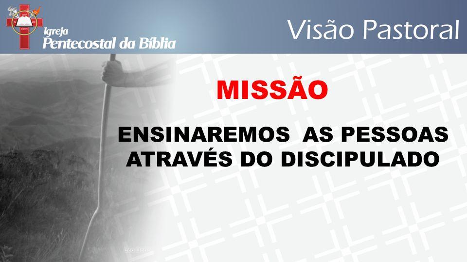 MISSÃO ENSINAREMOS AS PESSOAS ATRAVÉS DO DISCIPULADO