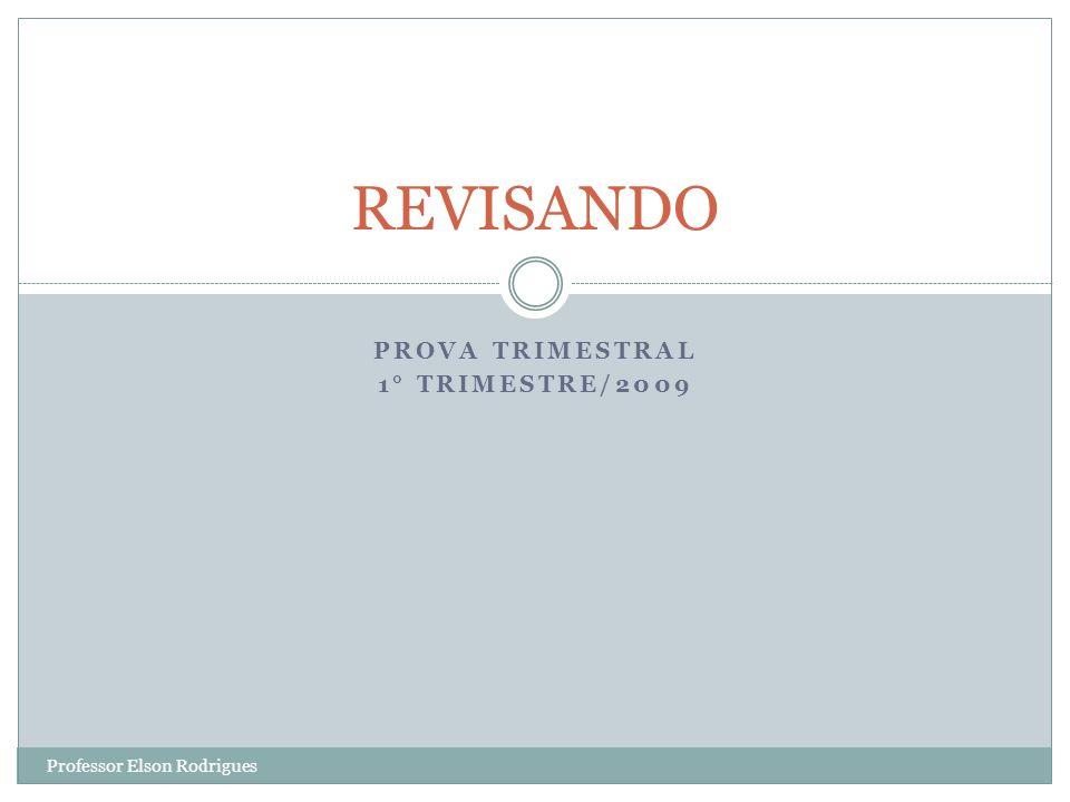 PROVA TRIMESTRAL 1° TRIMESTRE/2009 REVISANDO Professor Elson Rodrigues
