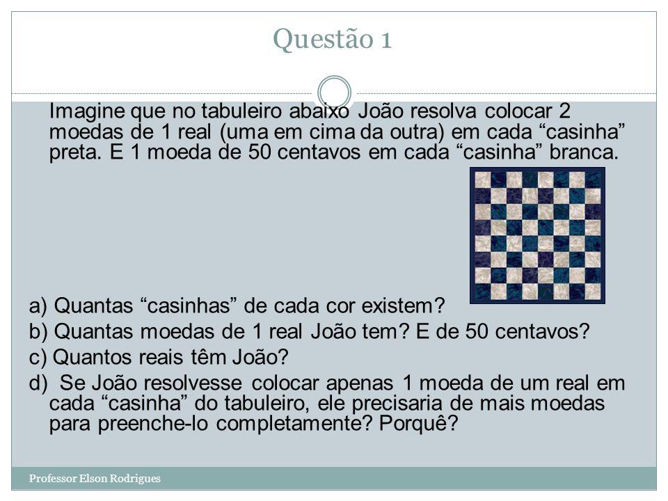 Questão 1 Imagine que no tabuleiro abaixo João resolva colocar 2 moedas de 1 real (uma em cima da outra) em cada casinha preta.