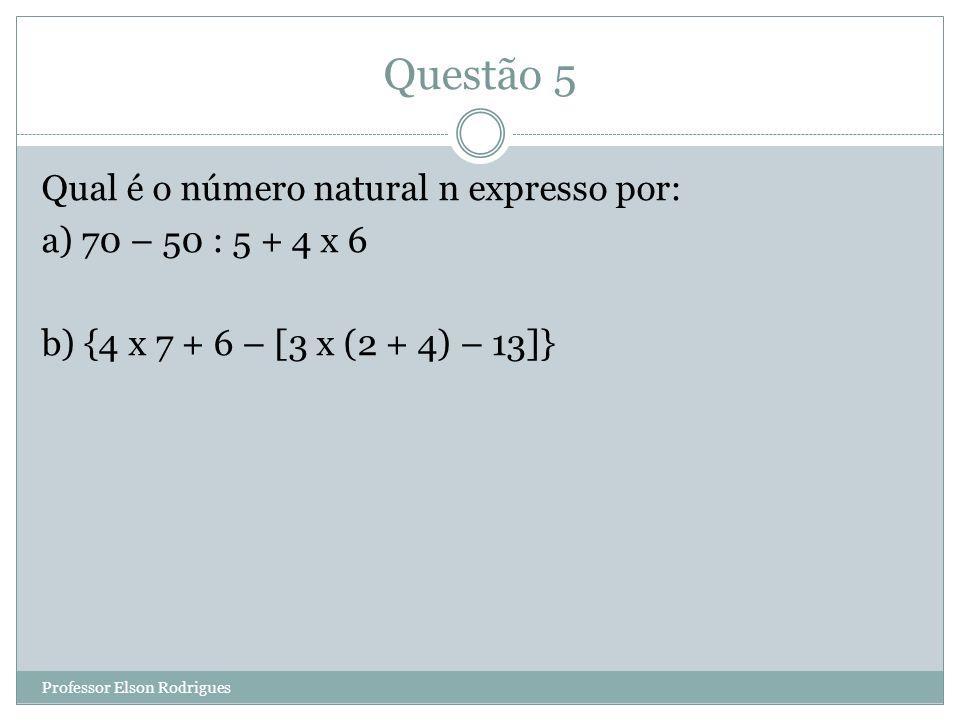 Questão 5 Qual é o número natural n expresso por: a) 70 – 50 : 5 + 4 x 6 b) {4 x 7 + 6 – [3 x (2 + 4) – 13]} Professor Elson Rodrigues