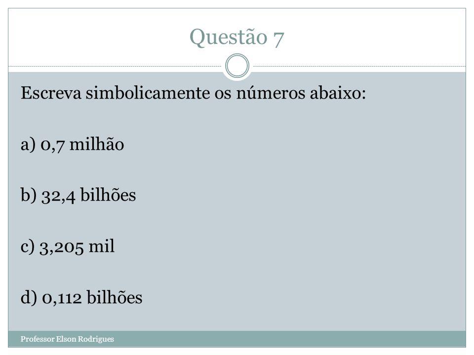 Questão 7 Escreva simbolicamente os números abaixo: a) 0,7 milhão b) 32,4 bilhões c) 3,205 mil d) 0,112 bilhões Professor Elson Rodrigues