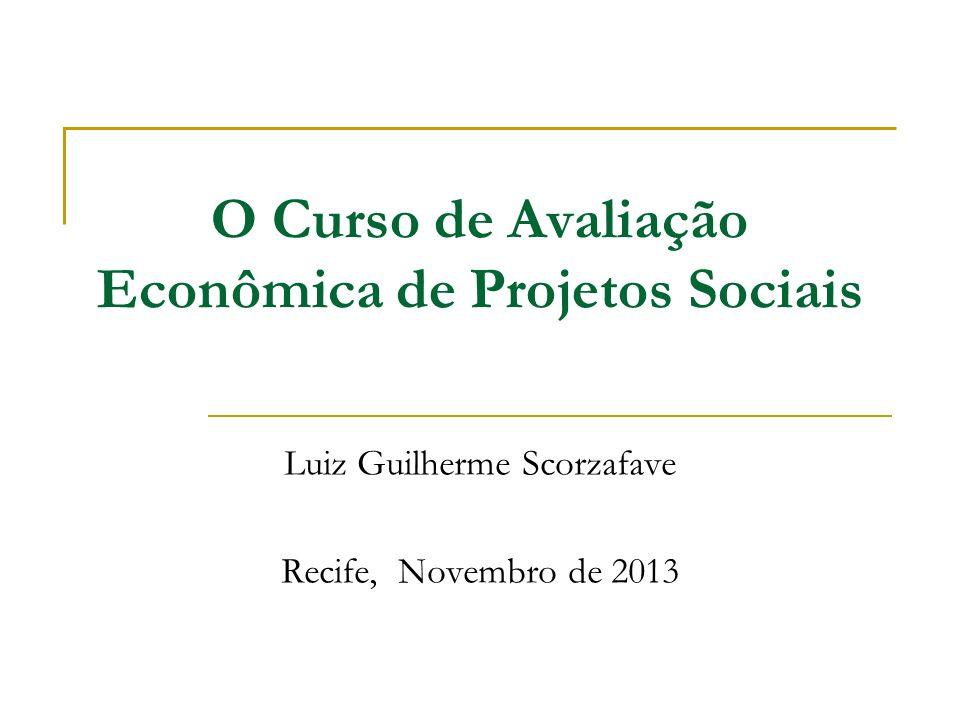 O Curso de Avaliação Econômica de Projetos Sociais Luiz Guilherme Scorzafave Recife, Novembro de 2013