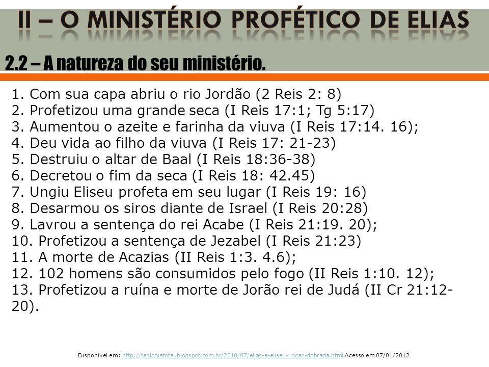 1. Com sua capa abriu o rio Jordão (2 Reis 2: 8) 2. Profetizou uma grande seca (I Reis 17:1; Tg 5:17) 3. Aumentou o azeite e farinha da viuva (I Reis