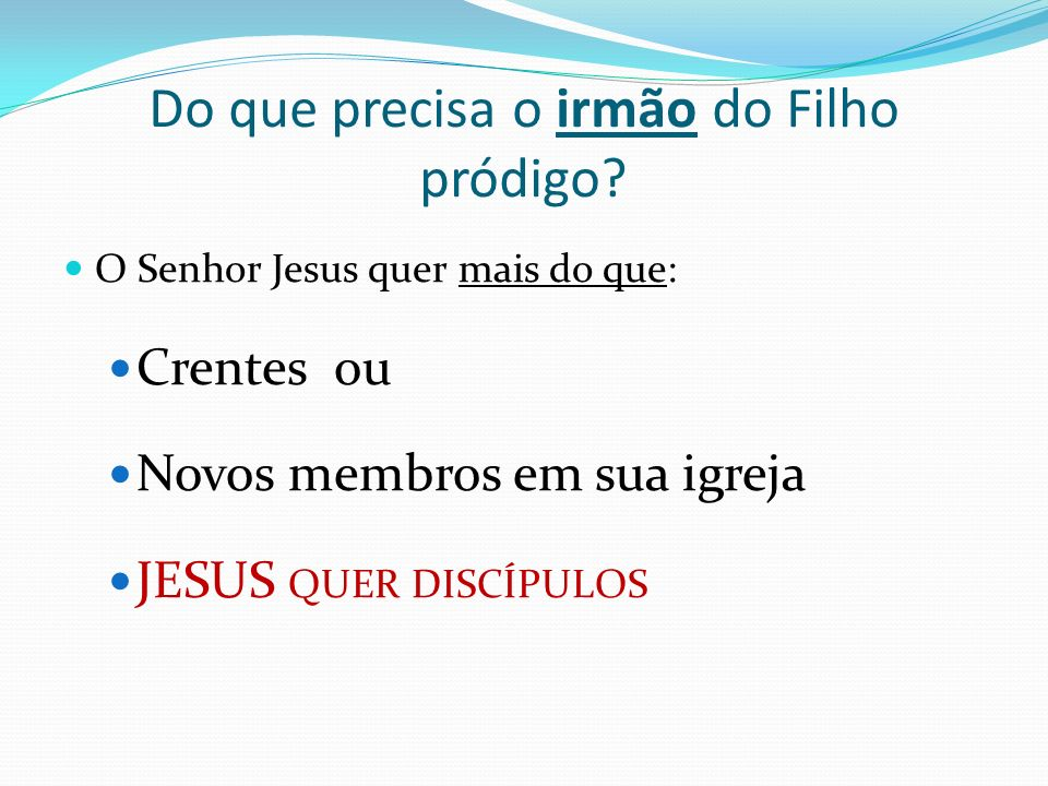 Do que precisa o irmão do Filho pródigo? O Senhor Jesus quer mais do que: Crentes ou Novos membros em sua igreja JESUS QUER DISCÍPULOS