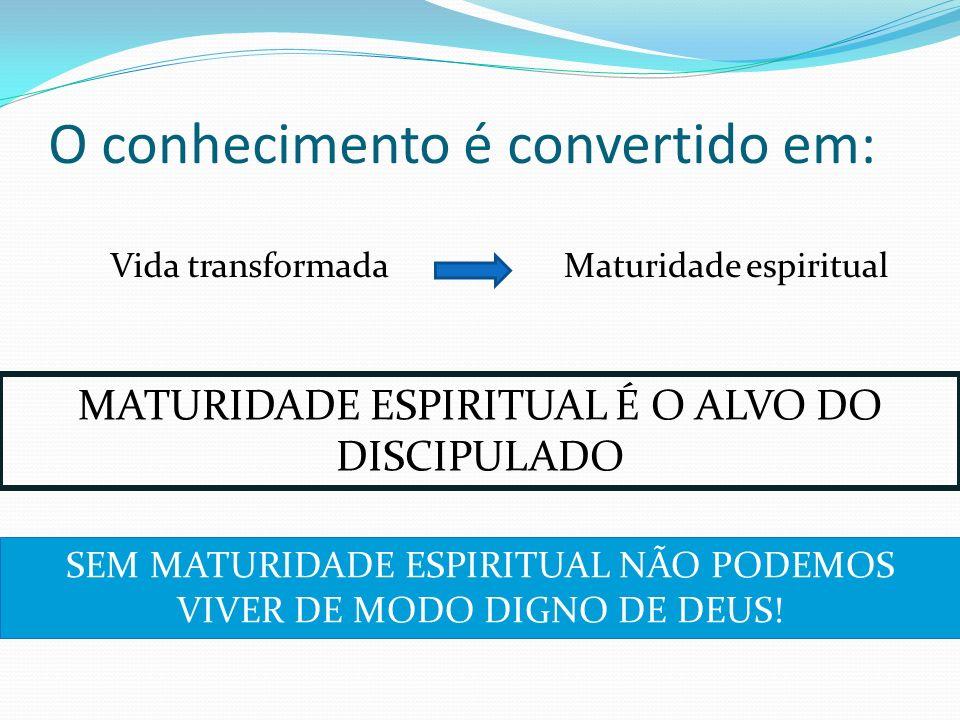 O conhecimento é convertido em: Vida transformadaMaturidade espiritual MATURIDADE ESPIRITUAL É O ALVO DO DISCIPULADO SEM MATURIDADE ESPIRITUAL NÃO POD