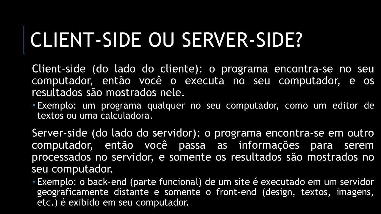 CLIENT-SIDE OU SERVER-SIDE? Client-side (do lado do cliente): o programa encontra-se no seu computador, então você o executa no seu computador, e os r