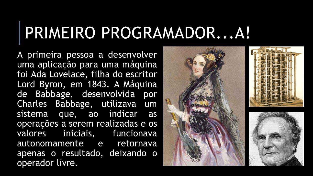 PRIMEIRO PROGRAMADOR...A! A primeira pessoa a desenvolver uma aplicação para uma máquina foi Ada Lovelace, filha do escritor Lord Byron, em 1843. A Má