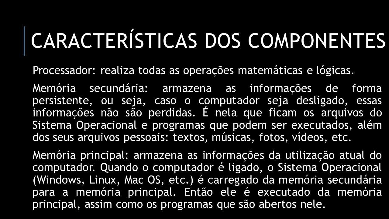 CARACTERÍSTICAS DOS COMPONENTES Processador: realiza todas as operações matemáticas e lógicas. Memória secundária: armazena as informações de forma pe