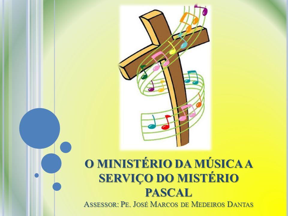 O MINISTÉRIO DA MÚSICA A SERVIÇO DO MISTÉRIO PASCAL A SSESSOR : P E. J OSÉ M ARCOS DE M EDEIROS D ANTAS