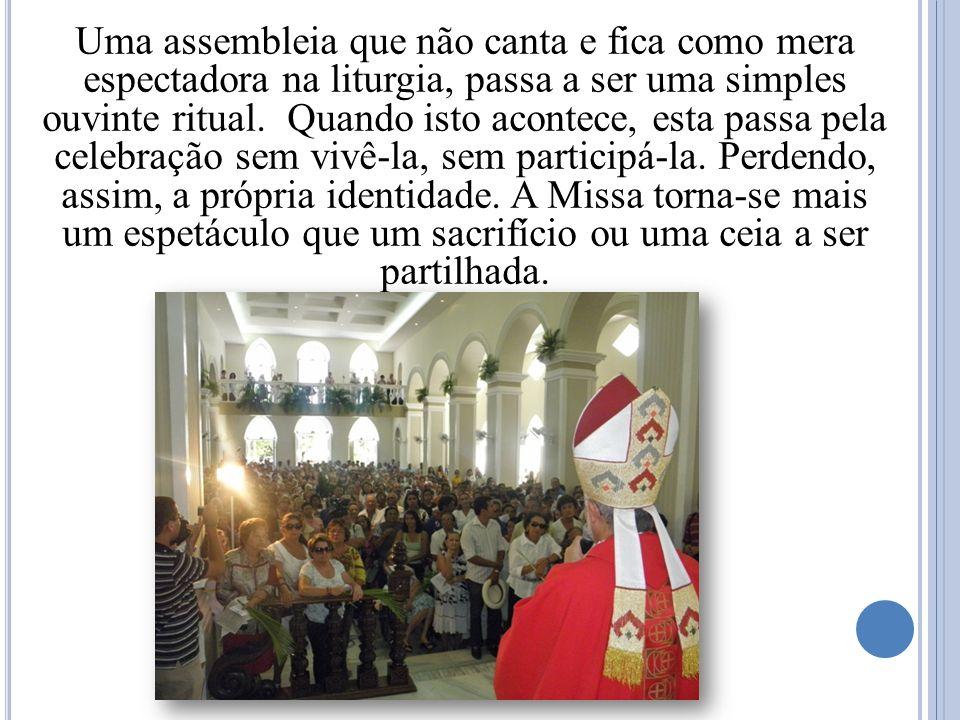Uma assembleia que não canta e fica como mera espectadora na liturgia, passa a ser uma simples ouvinte ritual. Quando isto acontece, esta passa pela c