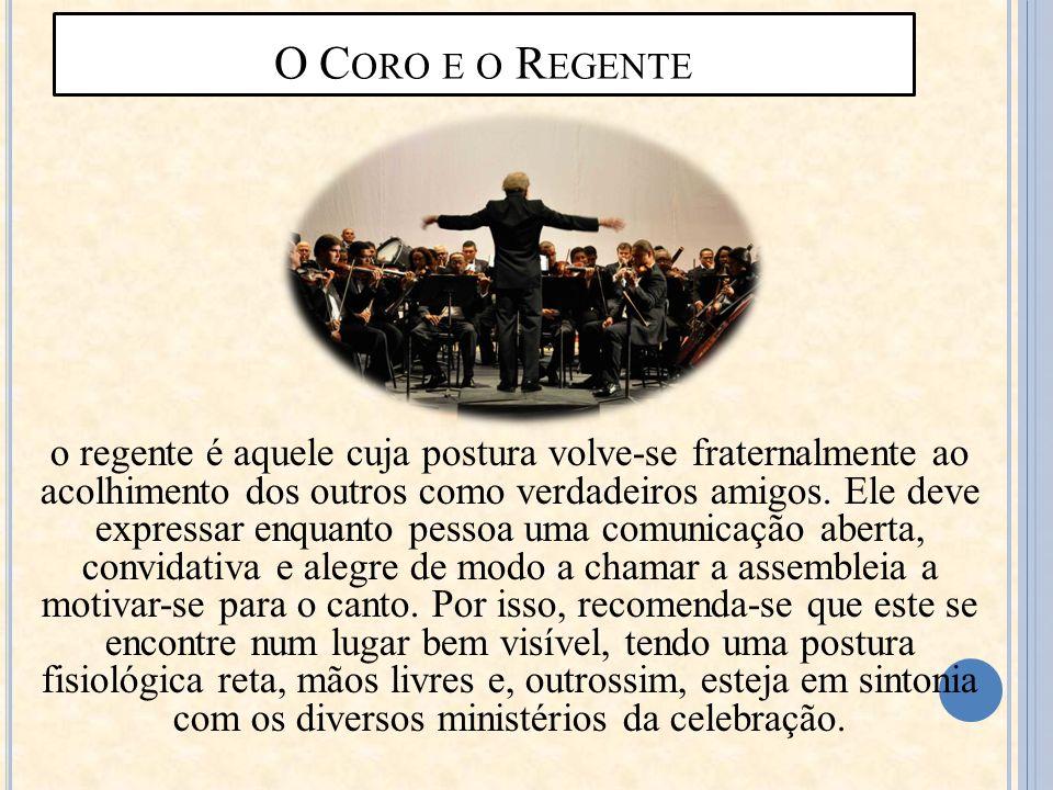 O C ORO E O R EGENTE o regente é aquele cuja postura volve-se fraternalmente ao acolhimento dos outros como verdadeiros amigos. Ele deve expressar enq