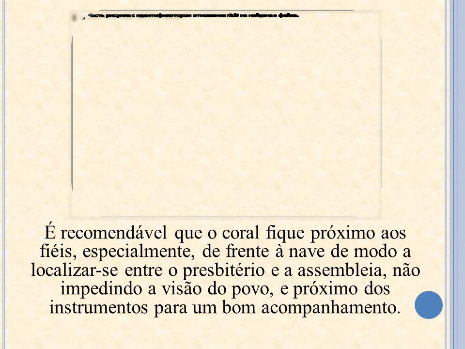 É recomendável que o coral fique próximo aos fiéis, especialmente, de frente à nave de modo a localizar-se entre o presbitério e a assembleia, não imp