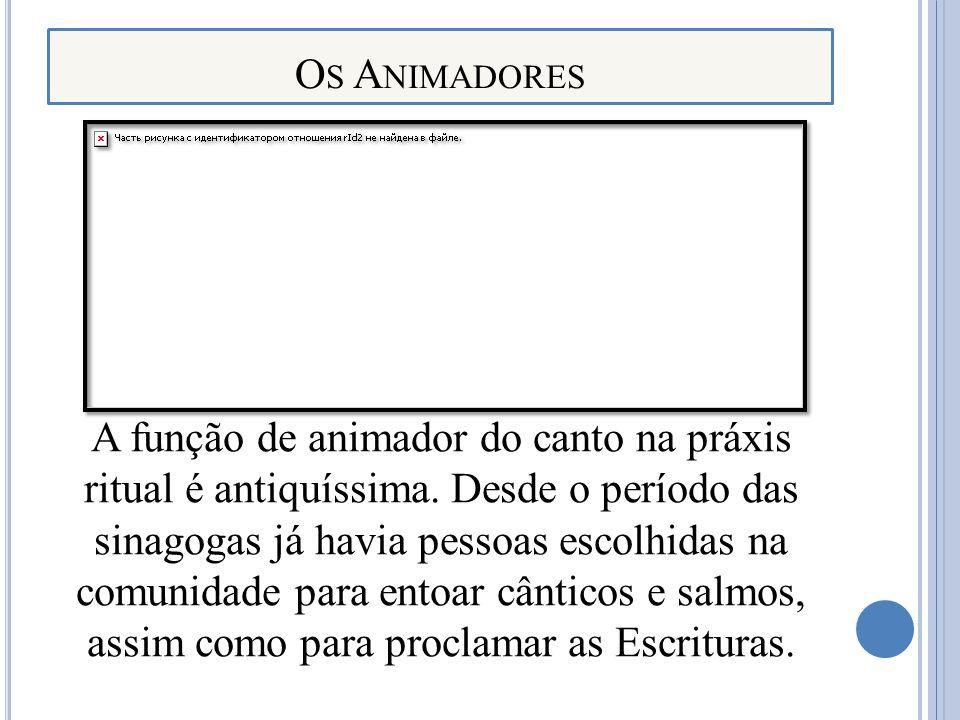 O S A NIMADORES A função de animador do canto na práxis ritual é antiquíssima. Desde o período das sinagogas já havia pessoas escolhidas na comunidade