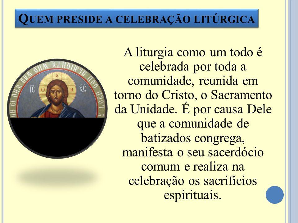 Q UEM PRESIDE A CELEBRAÇÃO LITÚRGICA A liturgia como um todo é celebrada por toda a comunidade, reunida em torno do Cristo, o Sacramento da Unidade. É