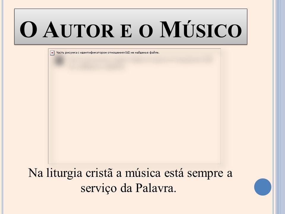 O A UTOR E O M ÚSICO Na liturgia cristã a música está sempre a serviço da Palavra.