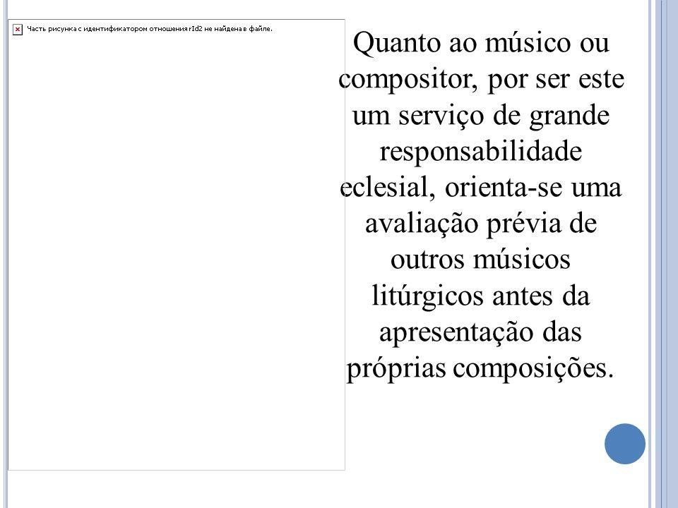 Quanto ao músico ou compositor, por ser este um serviço de grande responsabilidade eclesial, orienta-se uma avaliação prévia de outros músicos litúrgi