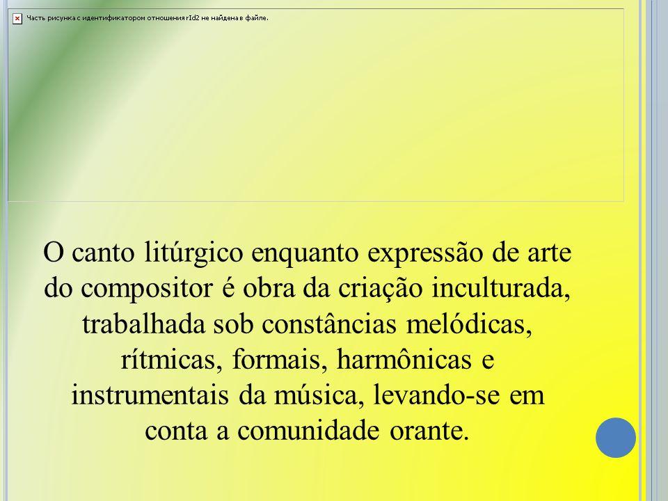 O canto litúrgico enquanto expressão de arte do compositor é obra da criação inculturada, trabalhada sob constâncias melódicas, rítmicas, formais, har