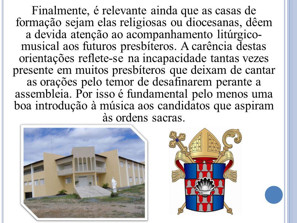 Finalmente, é relevante ainda que as casas de formação sejam elas religiosas ou diocesanas, dêem a devida atenção ao acompanhamento litúrgico- musical