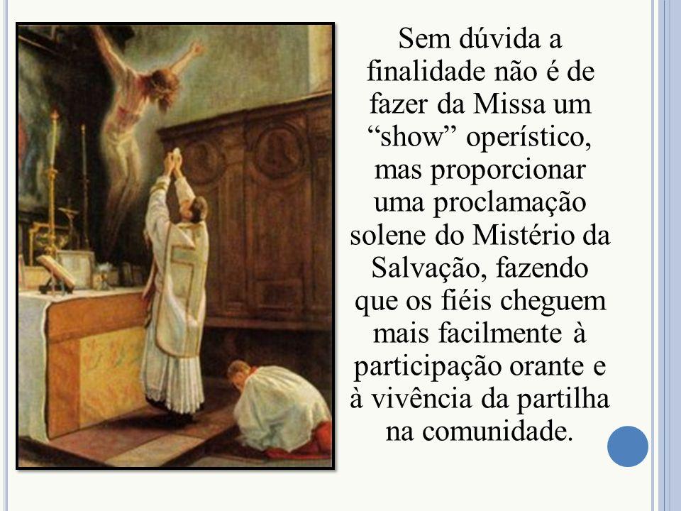 Sem dúvida a finalidade não é de fazer da Missa um show operístico, mas proporcionar uma proclamação solene do Mistério da Salvação, fazendo que os fi