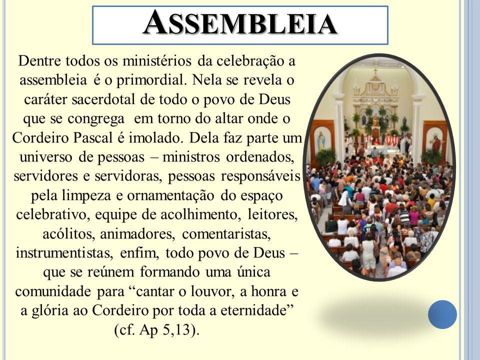 A SSEMBLEIA Dentre todos os ministérios da celebração a assembleia é o primordial. Nela se revela o caráter sacerdotal de todo o povo de Deus que se c
