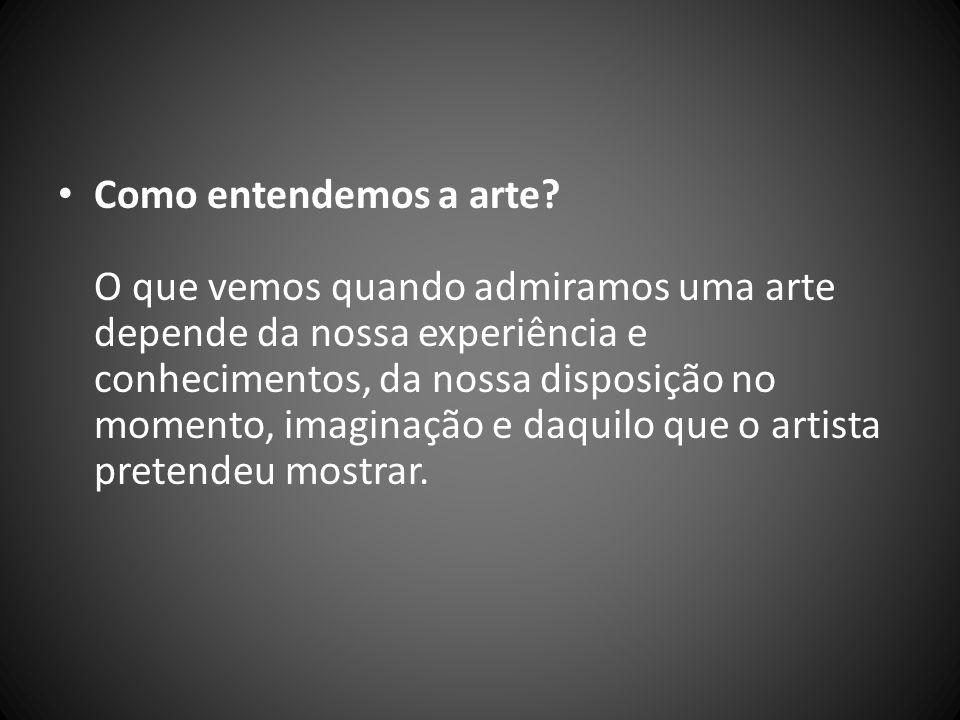 Como entendemos a arte? O que vemos quando admiramos uma arte depende da nossa experiência e conhecimentos, da nossa disposição no momento, imaginação