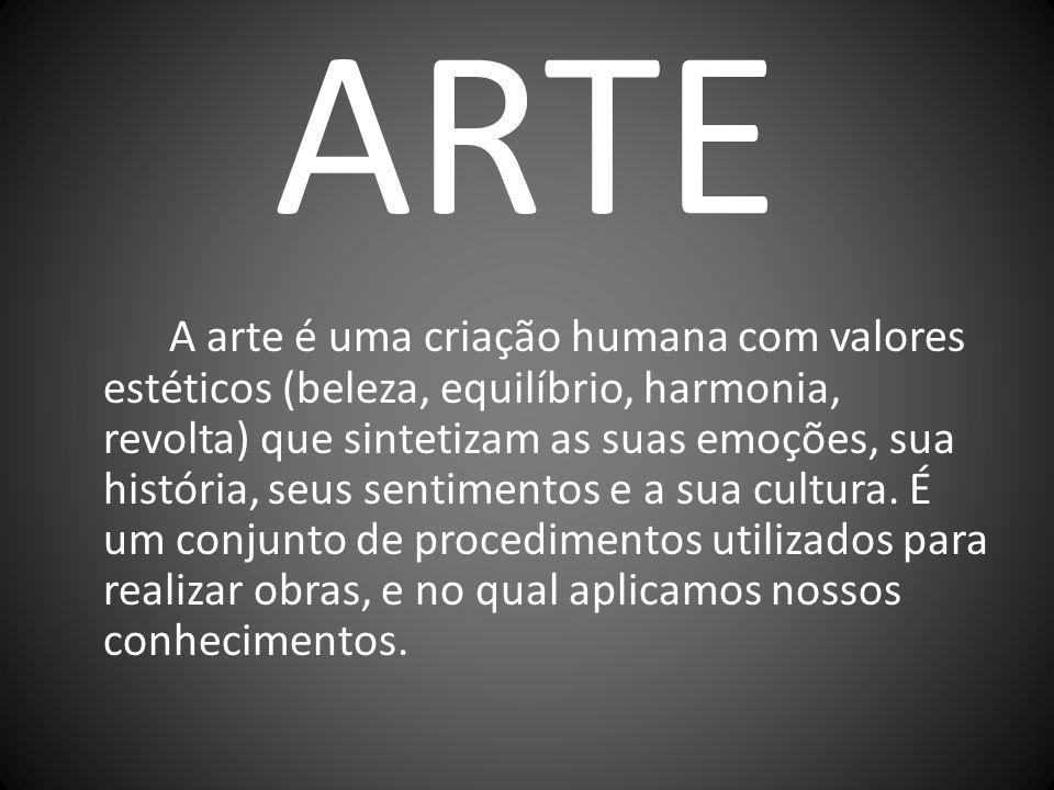 ARTE A arte é uma criação humana com valores estéticos (beleza, equilíbrio, harmonia, revolta) que sintetizam as suas emoções, sua história, seus sent