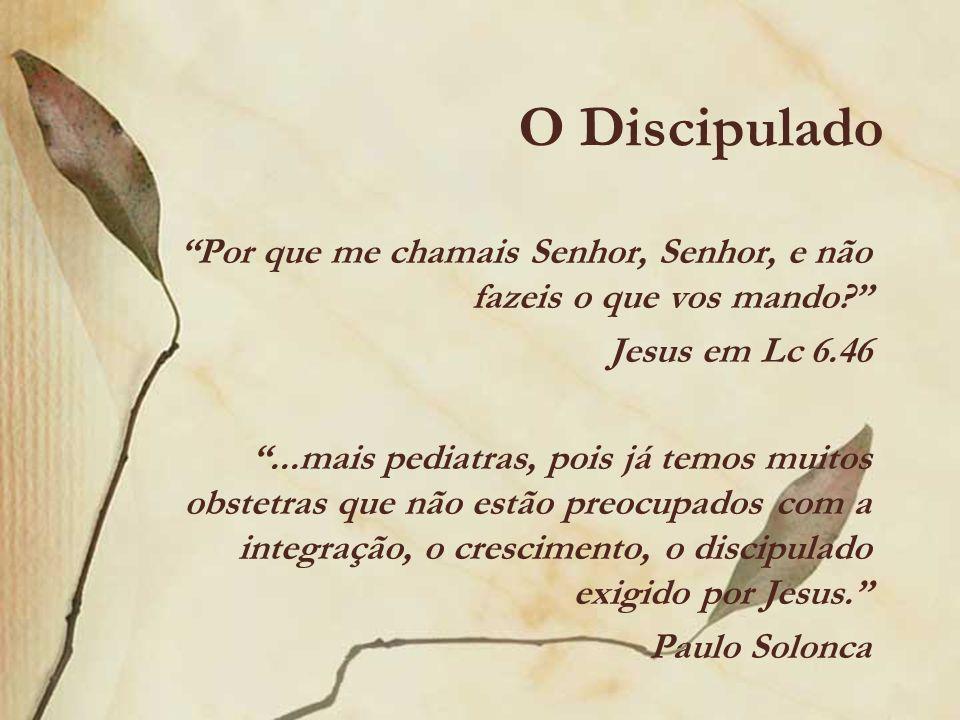 O Discipulado Por que me chamais Senhor, Senhor, e não fazeis o que vos mando? Jesus em Lc 6.46...mais pediatras, pois já temos muitos obstetras que n