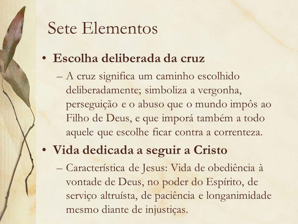 Sete Elementos Escolha deliberada da cruz –A cruz significa um caminho escolhido deliberadamente; simboliza a vergonha, perseguição e o abuso que o mu