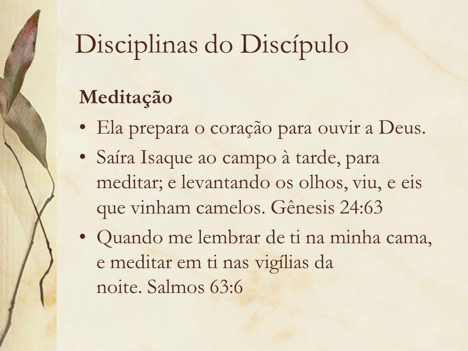 Disciplinas do Discípulo Meditação Ela prepara o coração para ouvir a Deus. Saíra Isaque ao campo à tarde, para meditar; e levantando os olhos, viu, e