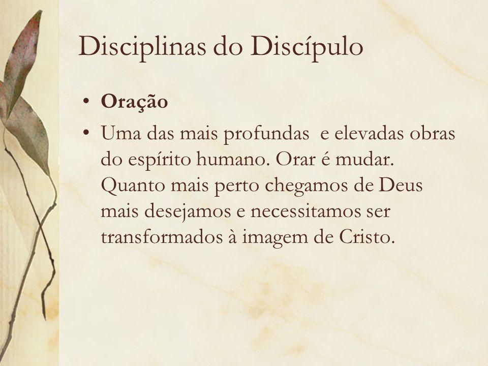 Disciplinas do Discípulo Oração Uma das mais profundas e elevadas obras do espírito humano. Orar é mudar. Quanto mais perto chegamos de Deus mais dese