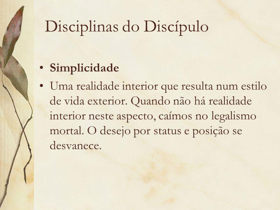Disciplinas do Discípulo Simplicidade Uma realidade interior que resulta num estilo de vida exterior. Quando não há realidade interior neste aspecto,