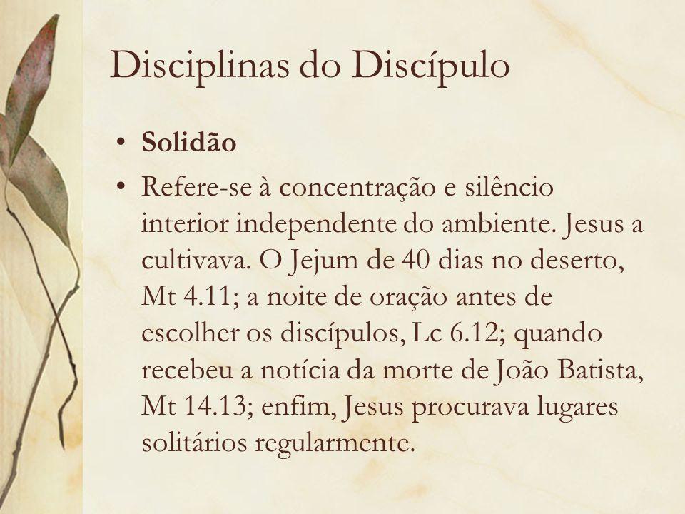Disciplinas do Discípulo Solidão Refere-se à concentração e silêncio interior independente do ambiente. Jesus a cultivava. O Jejum de 40 dias no deser