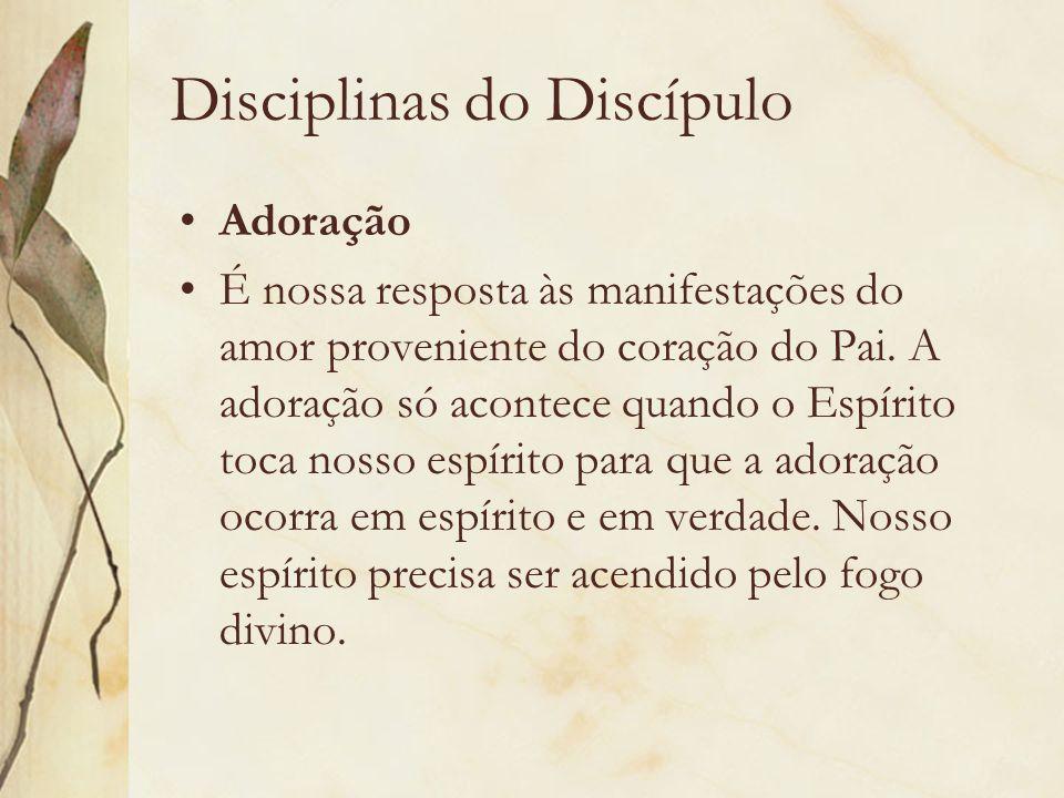 Disciplinas do Discípulo Adoração É nossa resposta às manifestações do amor proveniente do coração do Pai. A adoração só acontece quando o Espírito to