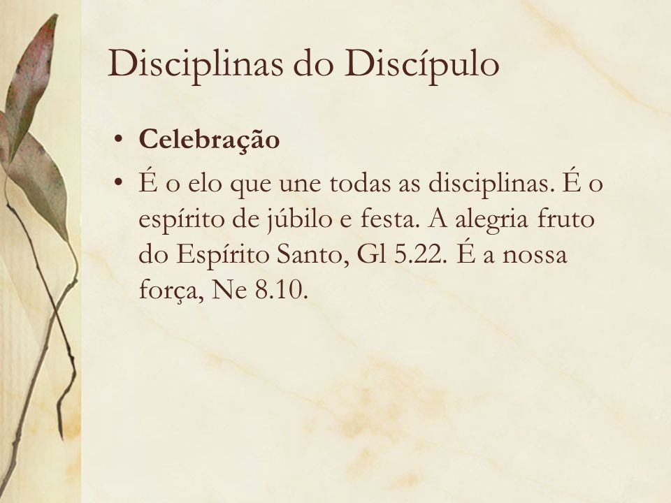 Disciplinas do Discípulo Celebração É o elo que une todas as disciplinas. É o espírito de júbilo e festa. A alegria fruto do Espírito Santo, Gl 5.22.