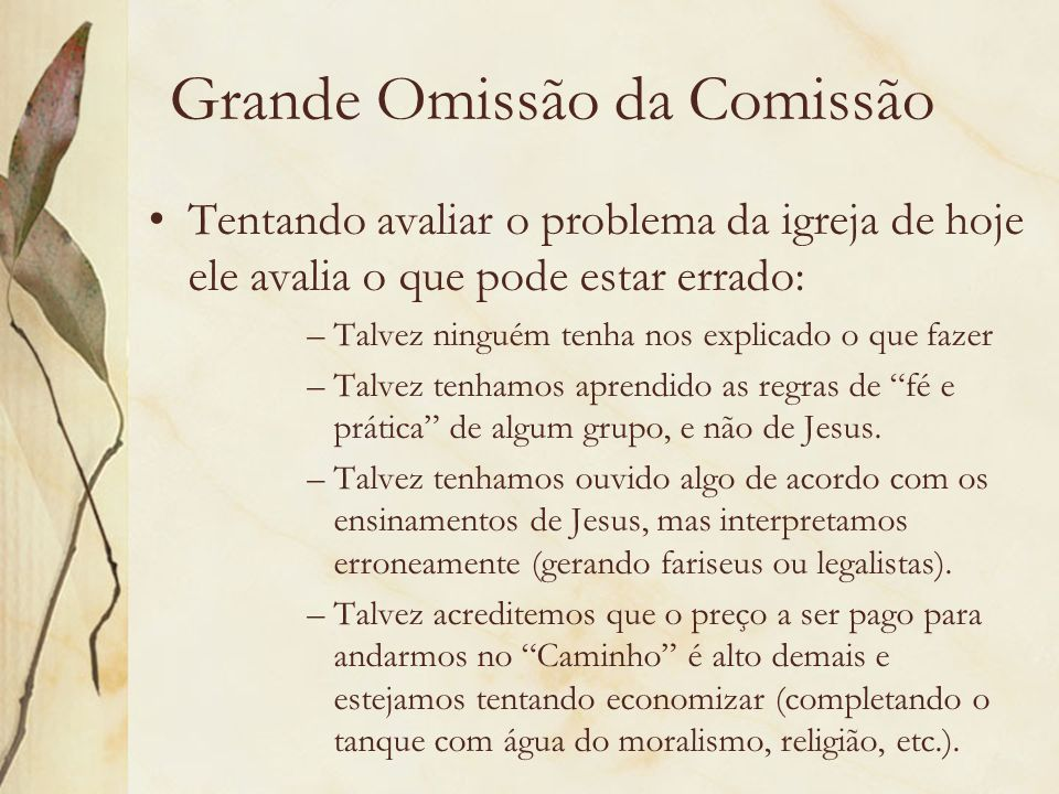 Grande Omissão da Comissão Tentando avaliar o problema da igreja de hoje ele avalia o que pode estar errado: –Talvez ninguém tenha nos explicado o que