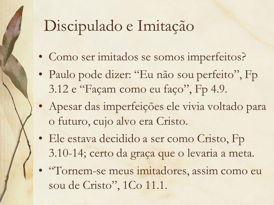 Discipulado e Imitação Como ser imitados se somos imperfeitos? Paulo pode dizer: Eu não sou perfeito, Fp 3.12 e Façam como eu faço, Fp 4.9. Apesar das