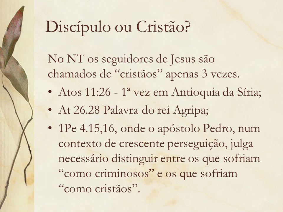 Discípulo ou Cristão? No NT os seguidores de Jesus são chamados de cristãos apenas 3 vezes. Atos 11:26 - 1ª vez em Antioquia da Síria; At 26.28 Palavr