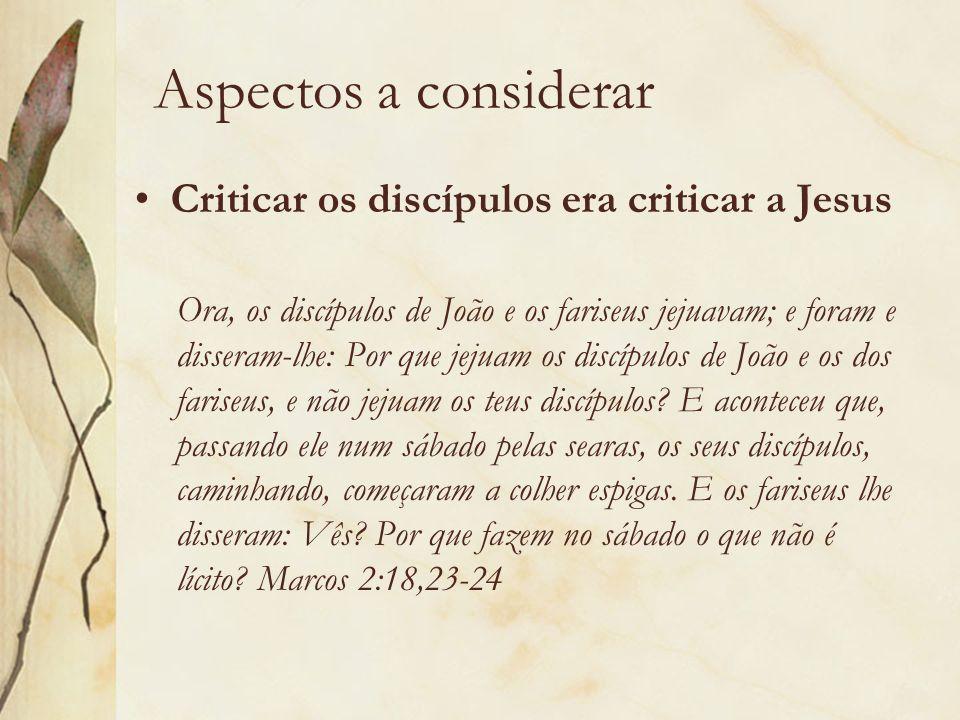 Aspectos a considerar Criticar os discípulos era criticar a Jesus Ora, os discípulos de João e os fariseus jejuavam; e foram e disseram-lhe: Por que j