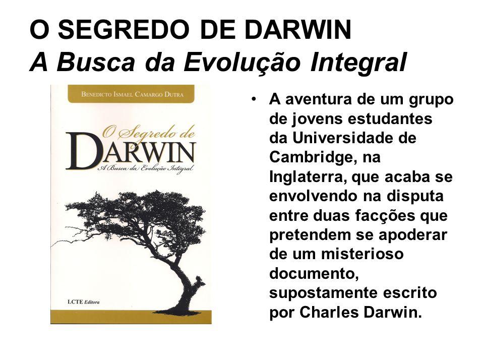 O SEGREDO DE DARWIN A Busca da Evolução Integral A aventura de um grupo de jovens estudantes da Universidade de Cambridge, na Inglaterra, que acaba se envolvendo na disputa entre duas facções que pretendem se apoderar de um misterioso documento, supostamente escrito por Charles Darwin.