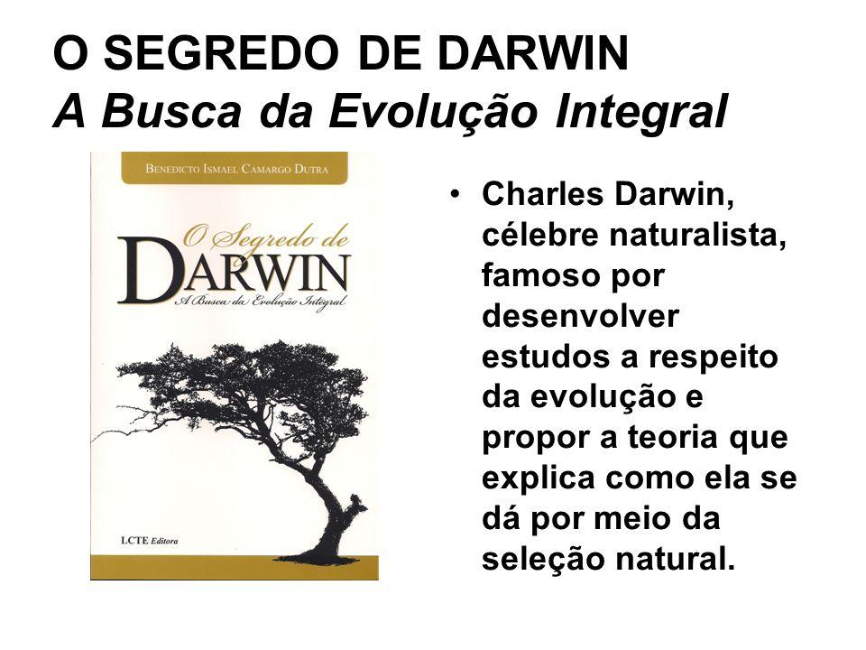 O SEGREDO DE DARWIN A Busca da Evolução Integral Charles Darwin, célebre naturalista, famoso por desenvolver estudos a respeito da evolução e propor a teoria que explica como ela se dá por meio da seleção natural.