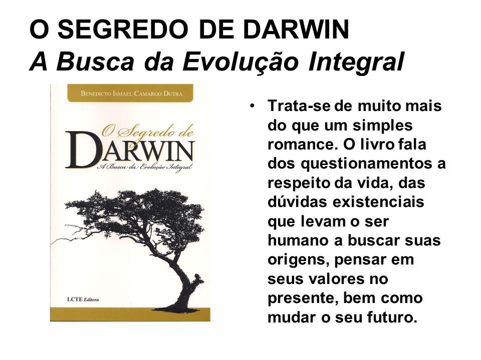 O SEGREDO DE DARWIN A Busca da Evolução Integral Trata-se de muito mais do que um simples romance. O livro fala dos questionamentos a respeito da vida
