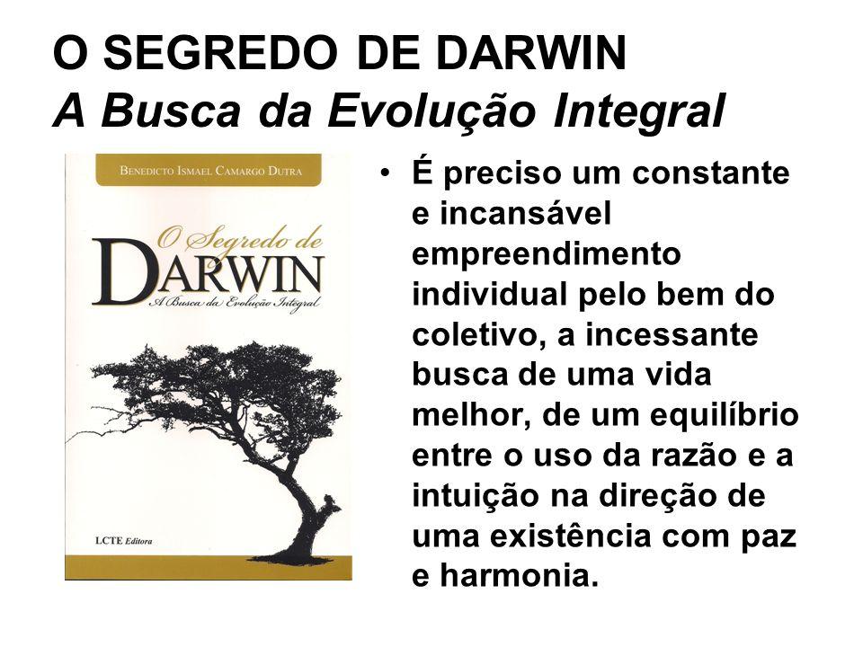 O SEGREDO DE DARWIN A Busca da Evolução Integral É preciso um constante e incansável empreendimento individual pelo bem do coletivo, a incessante busca de uma vida melhor, de um equilíbrio entre o uso da razão e a intuição na direção de uma existência com paz e harmonia.