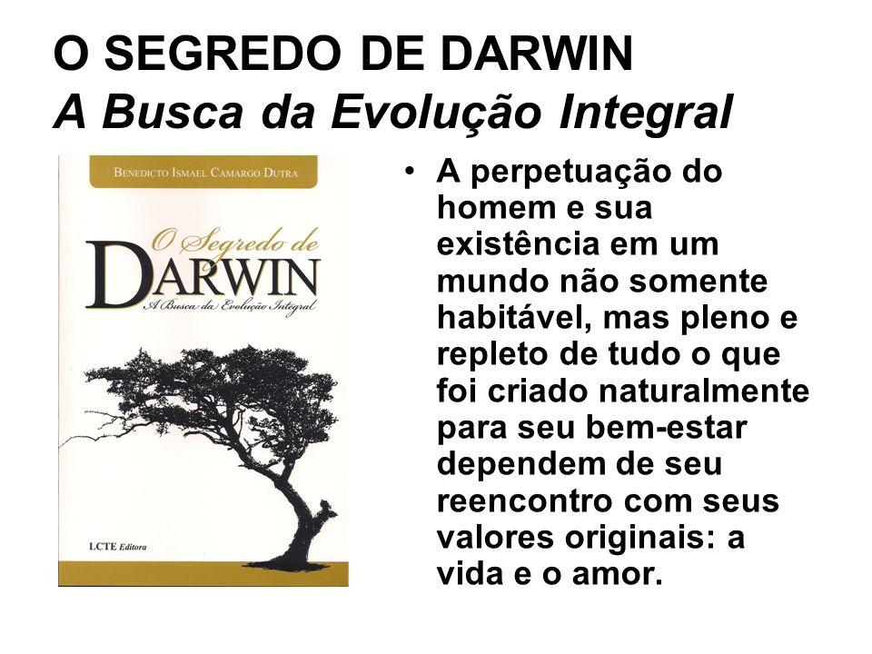 O SEGREDO DE DARWIN A Busca da Evolução Integral A perpetuação do homem e sua existência em um mundo não somente habitável, mas pleno e repleto de tudo o que foi criado naturalmente para seu bem-estar dependem de seu reencontro com seus valores originais: a vida e o amor.