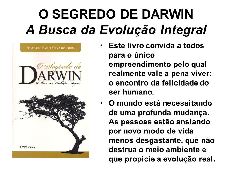 O SEGREDO DE DARWIN A Busca da Evolução Integral A presença do homem na Terra se dá em um processo evolutivo, só assim ele alcançará a legitima felicidade, pois a paz e a melhor qualidade de vida estão ligadas ao aprimoramento da espécie humana em todos os sentidos.