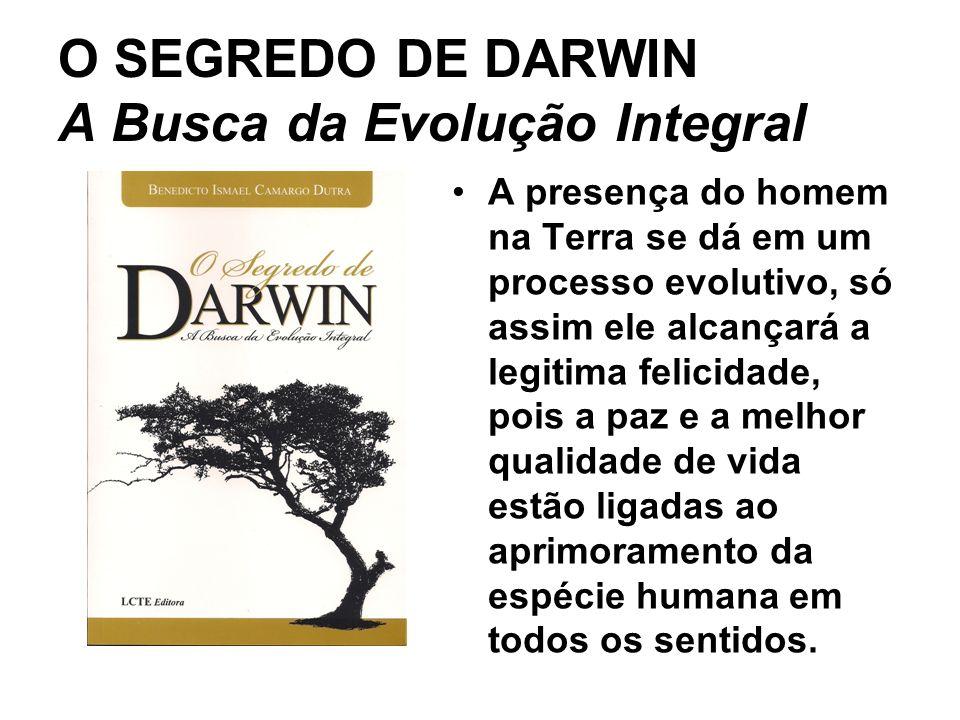 O SEGREDO DE DARWIN A Busca da Evolução Integral A presença do homem na Terra se dá em um processo evolutivo, só assim ele alcançará a legitima felici